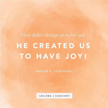 """""""God didn't design us to be sad. He created us to have joy!"""" —President Dieter F. Uchtdorf"""