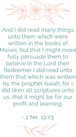 And I did read many things unto them which were written in the books of Moses; but that I might more fully persuade them to believe in the Lord their Redeemer I did read unto them that which was written by the prophet Isaiah; for I did liken all scriptures unto us, that it might be for our profit and learning. 1 Nephi 19:23