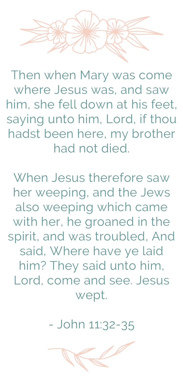 Then when Mary was come where Jesus was, and saw him, she fell down at his feet, saying unto him, Lord, if thou hadst been here, my brother had not died. When Jesus therefore saw her weeping, and the Jews also weeping which came with her, he groaned in the spirit, and was troubled, And said, Where have ye laid him? They said unto him, Lord, come and see. Jesus wept. John 11:32-35